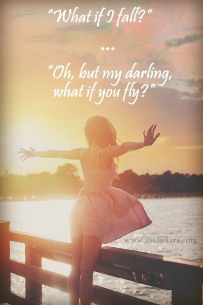 """""""""""What if I fall?"""" Oh, but my darling, what if you fly?"""":"""