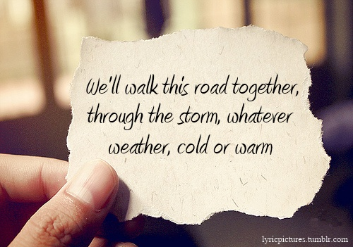 Well walk this road together through the storm whatever
