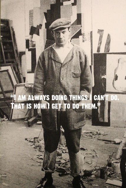 #Picasso, I am always doing things I cant do, that is how I get to do them.