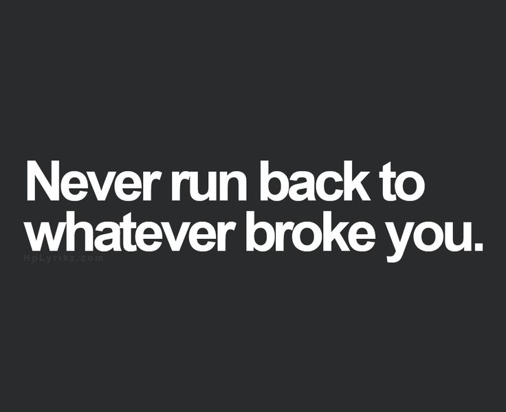 Never run back to what broke you…