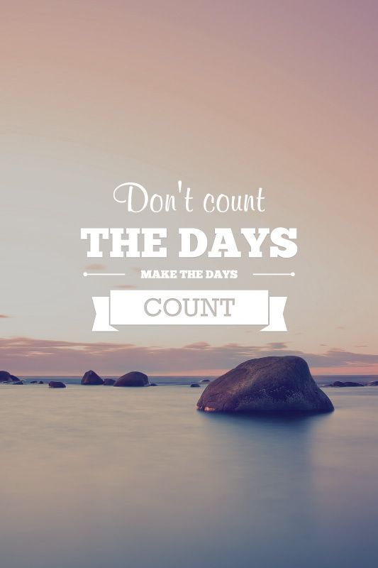 Don't count the days, make they days count.