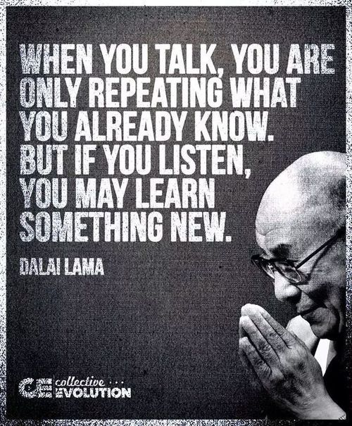 When you talk, you are only repeating what you already know. But if you listen, you may learn somethin