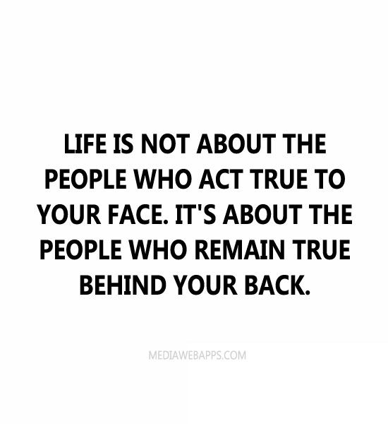 Life is not about the people who act true to your face. It