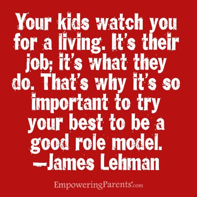 Your kids watch you for a living. Thats why its so important to try your best to be a good role model.