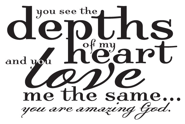 You see the depths of my heart & you love me the same