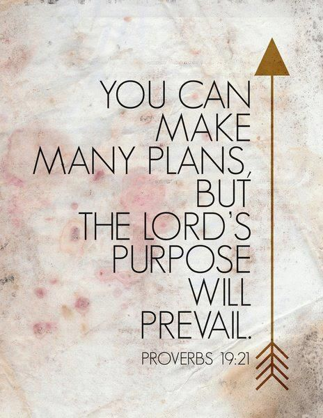 """""""You can make many plans, but, the Lords purpose will prevail."""" – Proverbs 19:21 FROM: Bible Quotes Part 11 by judith"""