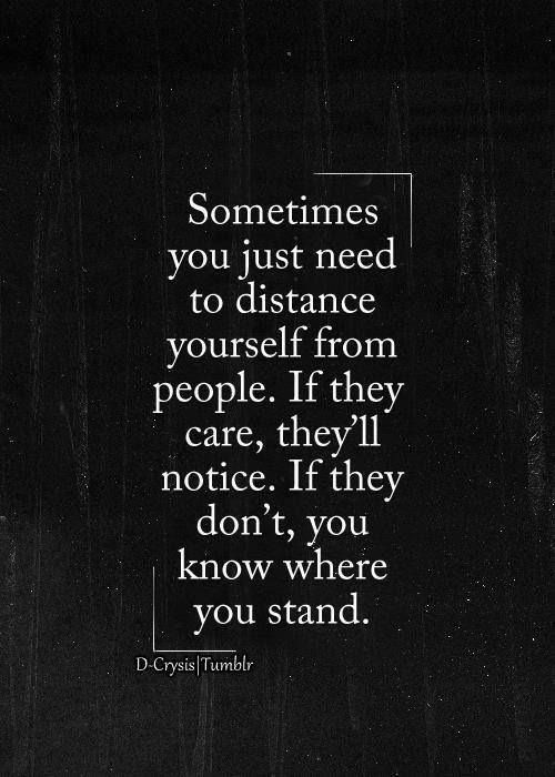 Sometimes you just need to distance yourself from people. If they care, they'll notice, If they don't you know where you stand.