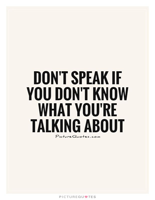 Don't speak if you don't know what you're talking about