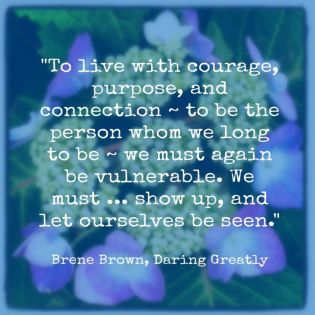 """To live with courage, purpose, and connection - to be the person whom we long to be - we must again be vulnerable. We must ... show up, and let ourselves be seen."" - Brene Brown"
