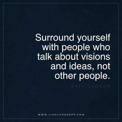 """""""Surround yourself with people who talk about visions and ideas, not other pe"""
