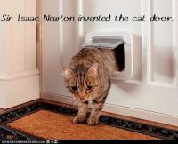 Sir Isaac Newton invented the cat door. http://cheezburger
