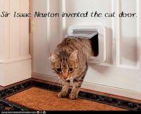 Sir Isaac Newton invented the cat door. http://cheezburger