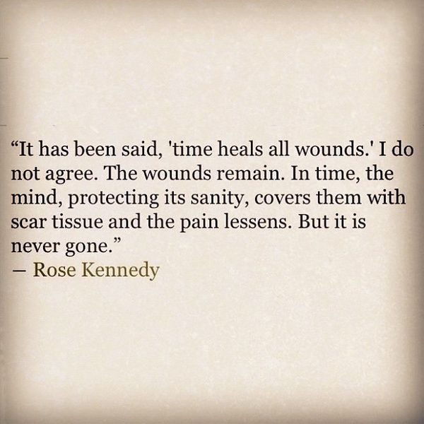 """It has been said, 'time heals all wounds,' I do not agree. The wounds remain. I"