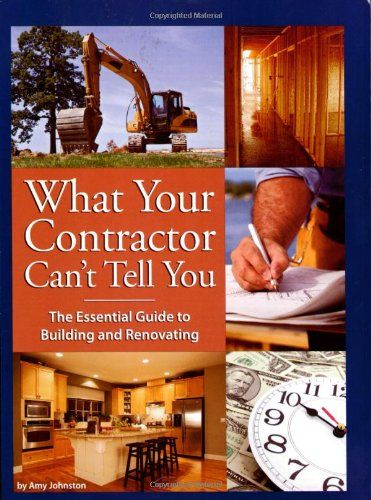 What Your Contractor Cant Tell You The Essential Guide to Building and Renovating by Amy