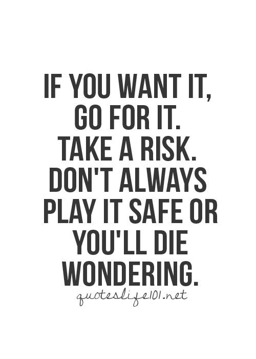 If you want it, go for it. Take a risk. Don't always play