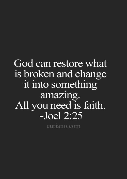 ❥ God can restore what was broken and change it into something amazing. All you need is faith. ~Joel 2;25
