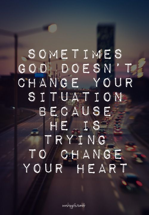 Sometimes God doesn't change your situation because He is trying to change your heart.: