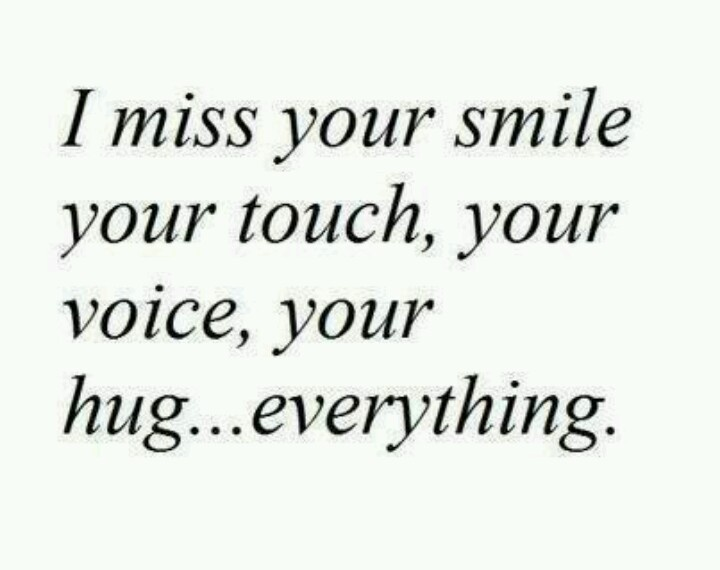 I miss your smile, your touch, your voice, your hug