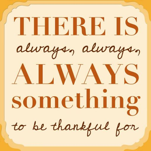 There Is Always, Always Something To Be Grateful For. #Quote #Thanksgiving: