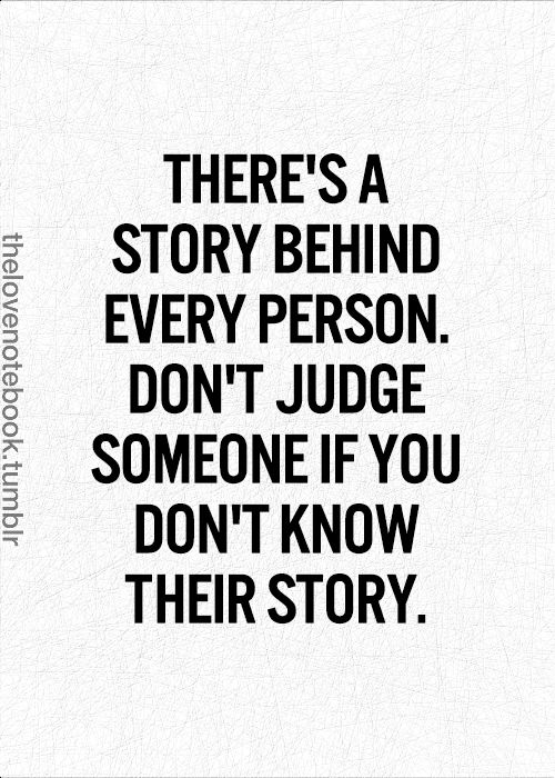 There's a story behind every person. Don't judge someone