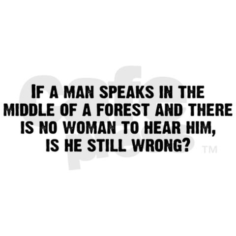 If a man speaks in the middle of a forest and there is no