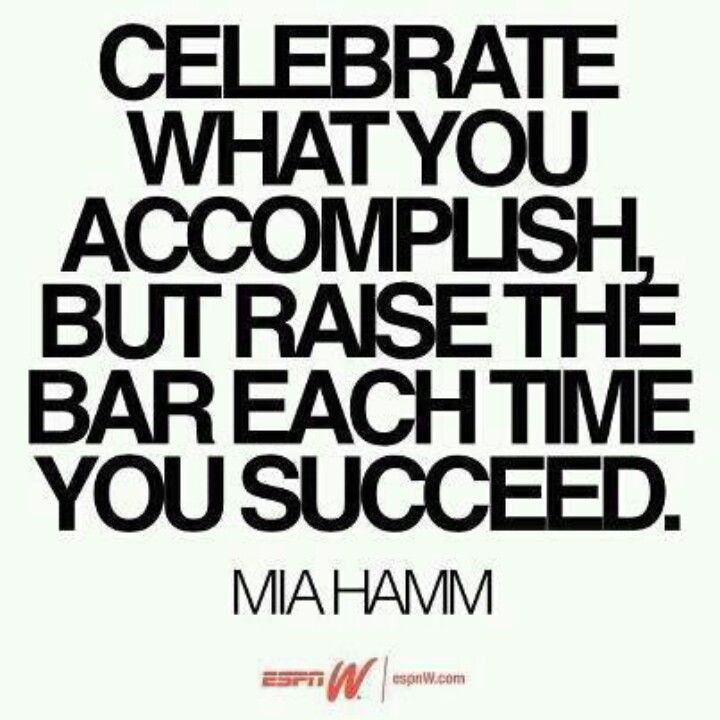 Celebrate what you accomplish but raise the bar each time