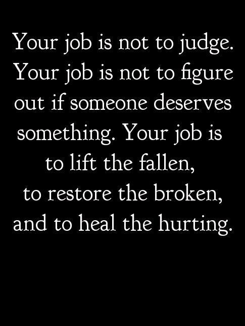Your job is not to judge. Your job is not to figure out if someone deserves something. Your job is to lift the fallen, to restore