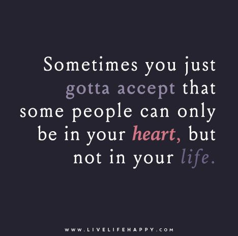Sometimes you just gotta accept that some people can only be in your heart, but not in your life.