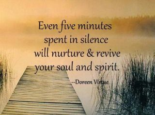 Even five minutes spent in silence will nurture & revive your soul and spirit.  ~ Doreen Virtue