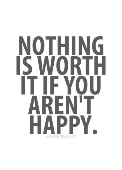 YOU NEED TO BE HAPPY, you SHOULD be HAPPY.   And valued.  Not chided, derided and devalued or ignored...: