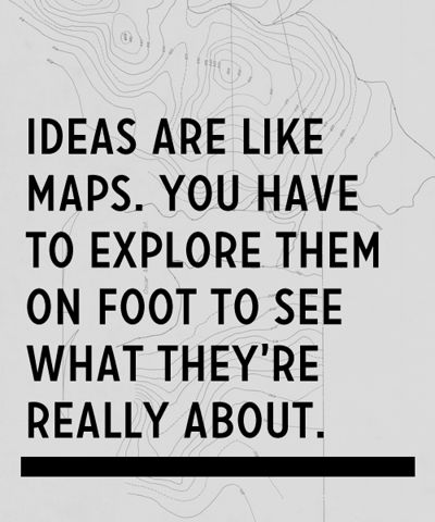 Ideas are like maps. You have to explore them on foot to