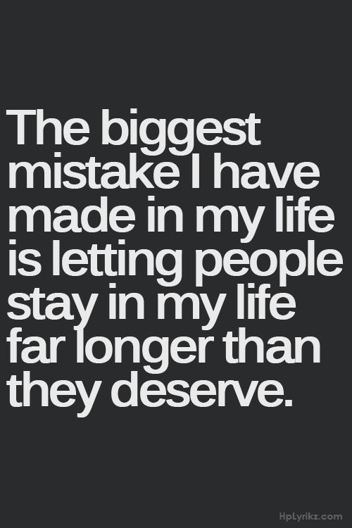 Don't let people stay in your life when they don't deserve it!