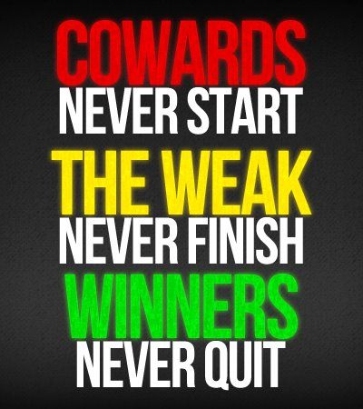 Cowards never start. The weak never finish. Winners never quit.