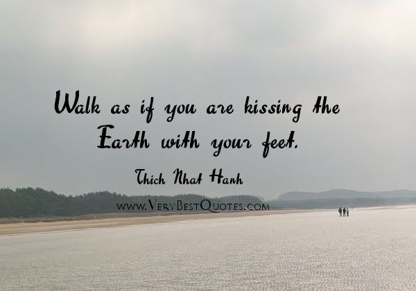 Thich-Nhat-Hanh-mindfulness-Quotes-Walk-as-if-you-are-kissing-the-Earth-with-your-feet.jpg 600×420 pixels