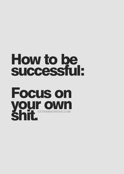 How to be successful: Focus on your own shit. Ready to