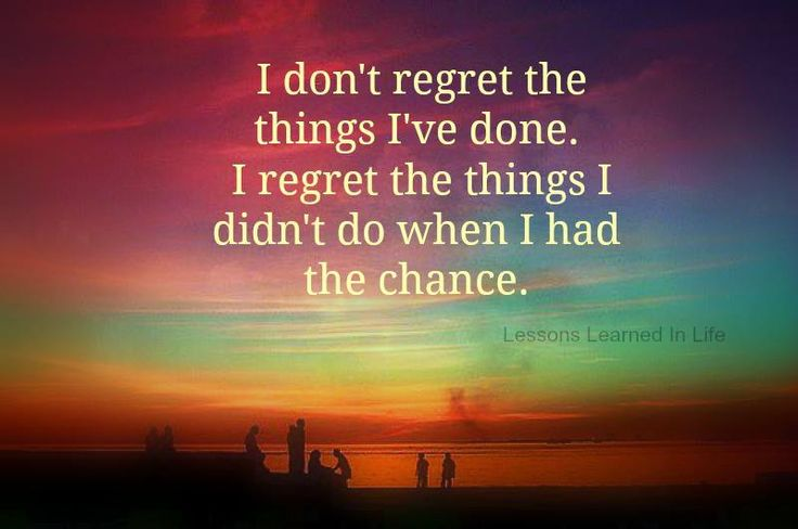I Things Things Wen I I Had Didnt Have I Do Done Chance I Regret Regret Dont
