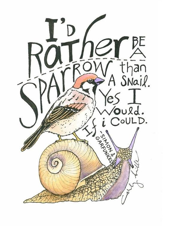 """Color 5x7 Print of """"I'd Rather Be A Sparrow Than A Snail. Yes I would.  If I could.""""-Simon & Garfunkel. Original Watercolor by Carly Sills. $10 on Etsy at TheMtnsAreCalling:"""