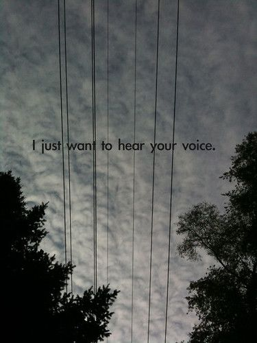 I just want to hear your voice, your laugh…