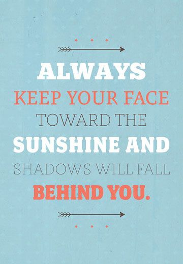 always keep your face toward the sunshine and shadows will