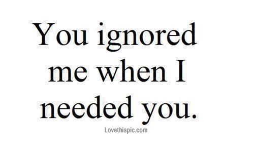 You ignored me when I needed you love quotes quotes quote