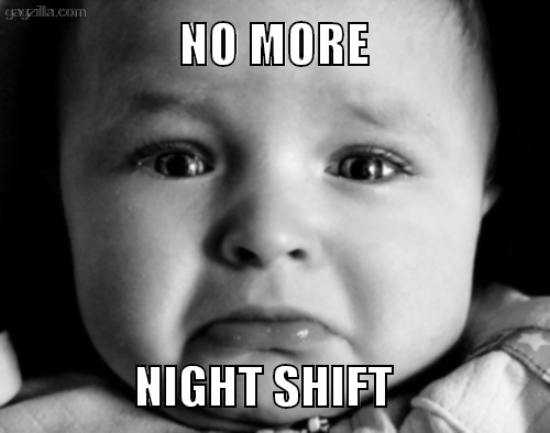 NO MORE NIGHT SHIFT  Gazilla Funny Memes and Pictures