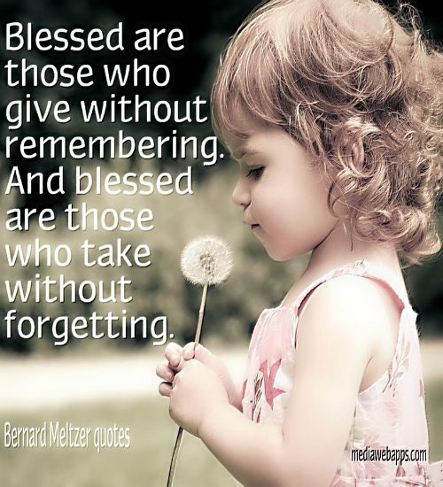 Blessed are those who give without remembering. And blessed are those who TAKE w