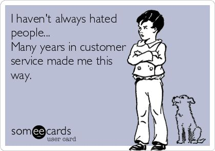 I havent always hated people… Many years in customer service made me this way.