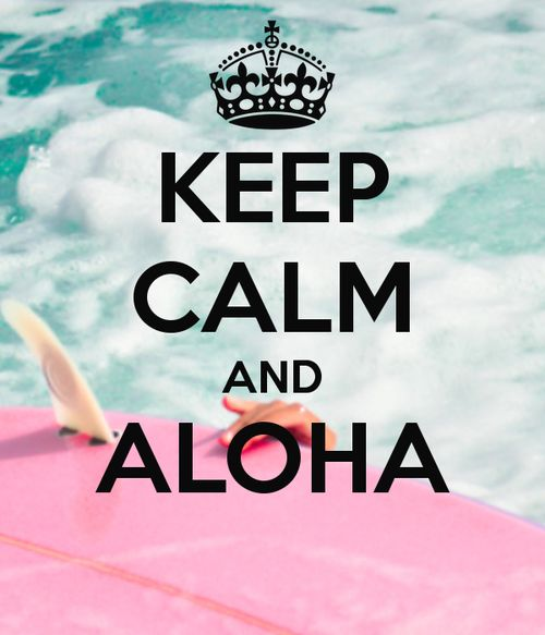 KEEP CALM AND ALOHA . . . . Because a Vacation in Hawaii is One of the Best Idea