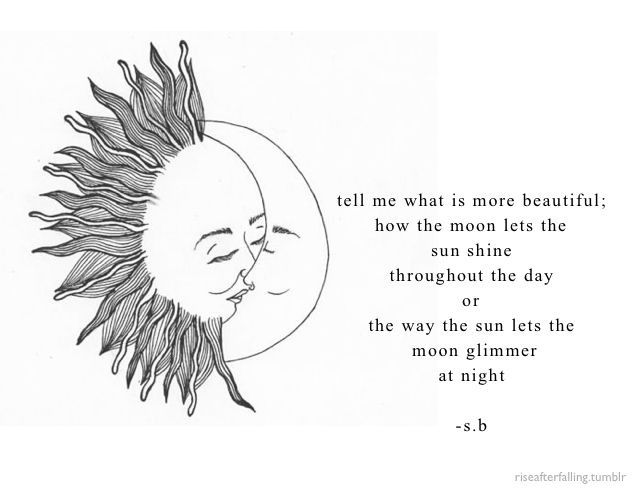 """Tell me what's more beautiful; How the moon lets the sun"