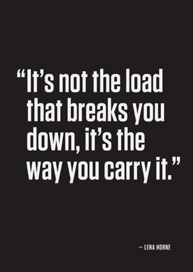 """It's not the load that breaks you down, it's the way you carry it."""
