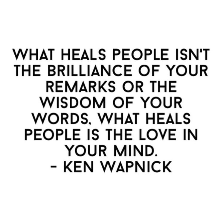 // What heals people isn't the brilliance of your remarks