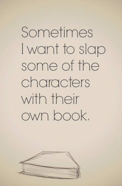 Sometimes I want to slap some of the characters with their own books.