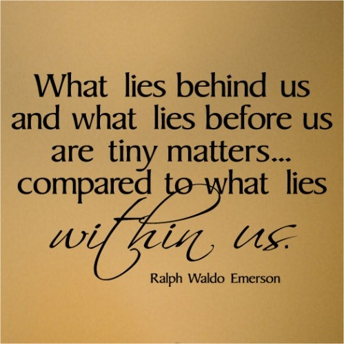 What lies behind us and what lies before us are tiny matters…compared to what lies WITHIN us. – Ralph Waldo Emerson