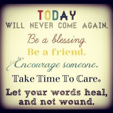 Today will never come again. Be a blessing. Be a friend. Encourage someone. Take